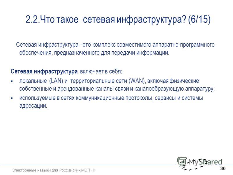Электронные навыки для Российских МСП - II 30 2.2.Что такое сетевая инфраструктура? (6/15) Сетевая инфраструктура –это комплекс совместимого аппаратно-программного обеспечения, предназначенного для передачи информации. Сетевая инфраструктура включает