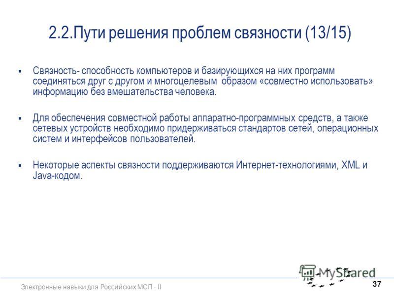 Электронные навыки для Российских МСП - II 37 2.2.Пути решения проблем связности (13/15) Связность- способность компьютеров и базирующихся на них программ соединяться друг с другом и многоцелевым образом «совместно использовать» информацию без вмешат