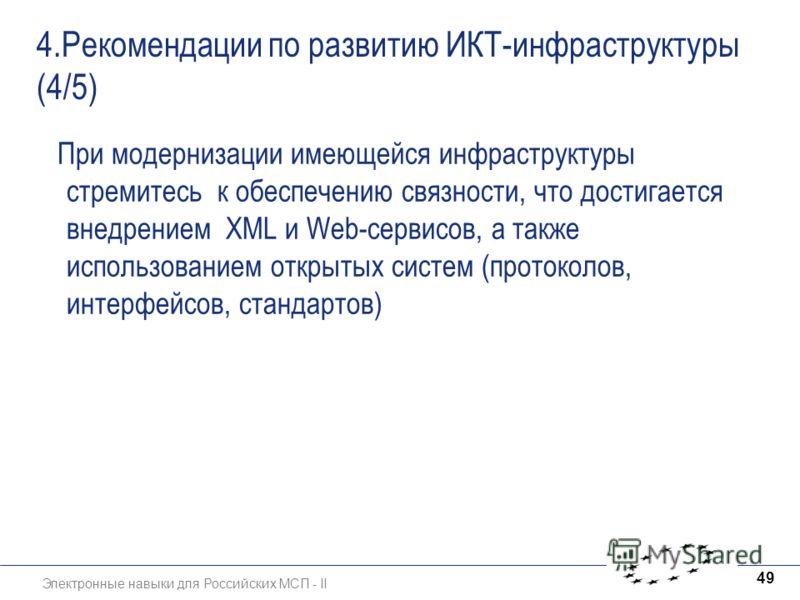 Электронные навыки для Российских МСП - II 49 4.Рекомендации по развитию ИКТ-инфраструктуры (4/5) При модернизации имеющейся инфраструктуры стремитесь к обеспечению связности, что достигается внедрением XML и Web-сервисов, а также использованием откр