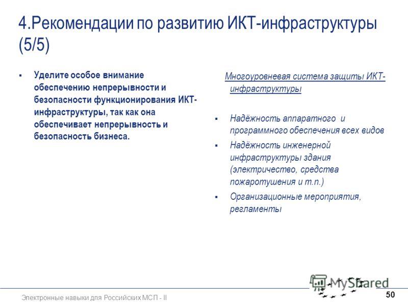 Электронные навыки для Российских МСП - II 50 4.Рекомендации по развитию ИКТ-инфраструктуры (5/5) Уделите особое внимание обеспечению непрерывности и безопасности функционирования ИКТ- инфраструктуры, так как она обеспечивает непрерывность и безопасн