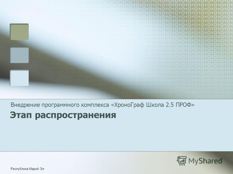 Республика Марий Эл Этап распространения Внедрение программного комплекса «ХроноГраф Школа 2.5 ПРОФ»