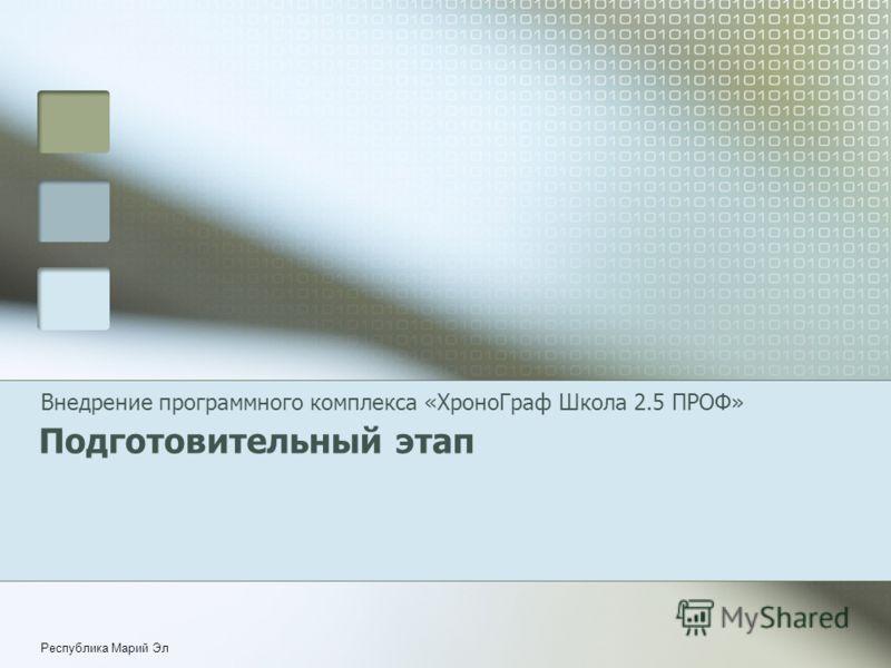 Республика Марий Эл Подготовительный этап Внедрение программного комплекса «ХроноГраф Школа 2.5 ПРОФ»