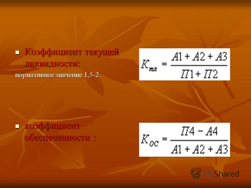 Коэффициент текущей ликвидности: Коэффициент текущей ликвидности: нормативное значение 1,5-2. коэффициент обеспеченности : коэффициент обеспеченности :