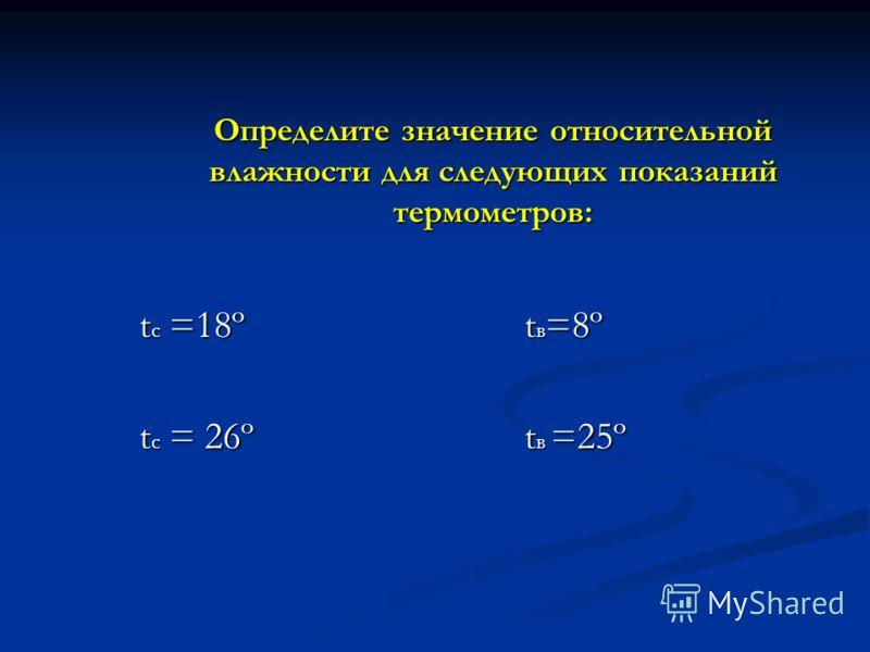 Определите значение относительной влажности для следующих показаний термометров: t c =18º t в =8º t c = 26º t в =25º