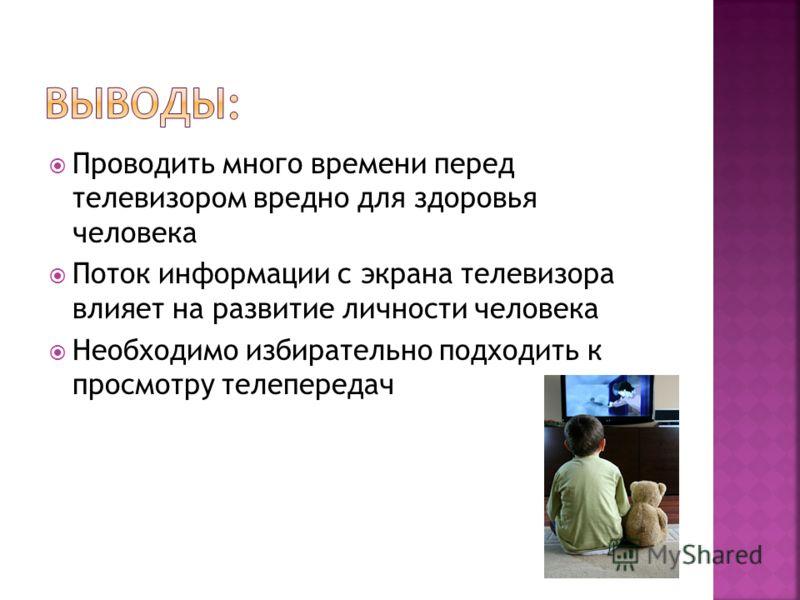 Проводить много времени перед телевизором вредно для здоровья человека Поток информации с экрана телевизора влияет на развитие личности человека Необходимо избирательно подходить к просмотру телепередач
