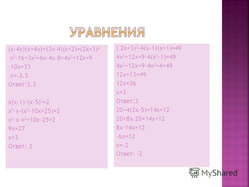 (x-4x)(x+4x)+(3x-4)(x+2)=(2x+3) 2 x 2 -16+3x 2 +6x-4x-8=4x 2 +12x+9 -10x=33 x=-3.3 Ответ:3.3 x(x-1)-(x-5) 2 =2 x 2 -x-(x 2 -10x+25)=2 x 2 -x-x 2 +10x-25=2 9x=27 x=3 Ответ: 3 ( 2x+3) 2 -4(x-1)(x+1)=49 4x 2 +12x+9-4(x 2 -1)=49 4x 2 +12x+9-4x 2 +4=49 12