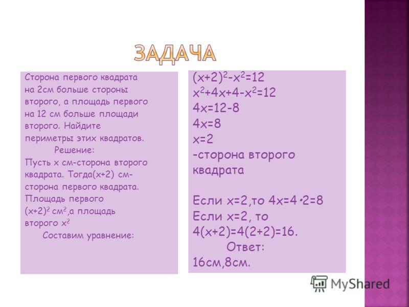 Сторона первого квадрата на 2см больше стороны второго, а площадь первого на 12 см больше площади второго. Найдите периметры этих квадратов. Решение: Пусть x см-сторона второго квадрата. Тогда(x+2) см- сторона первого квадрата. Площадь первого (x+2)