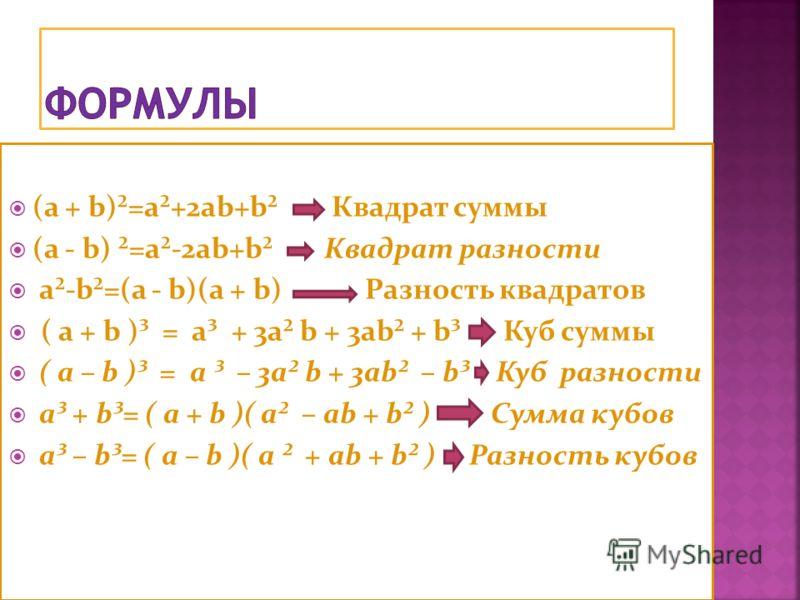 (a + b)²=a²+2ab+b² Квадрат суммы (a - b) ²=a²-2ab+b² Квадрат разности a²-b²=(a - b)(a + b) Разность квадратов ( a + b )³ = a³ + 3a² b + 3ab² + b³ Куб суммы ( a – b )³ = a ³ – 3a² b + 3ab² – b³ Куб разности a³ + b³= ( a + b )( a² – ab + b² ) Сумма куб
