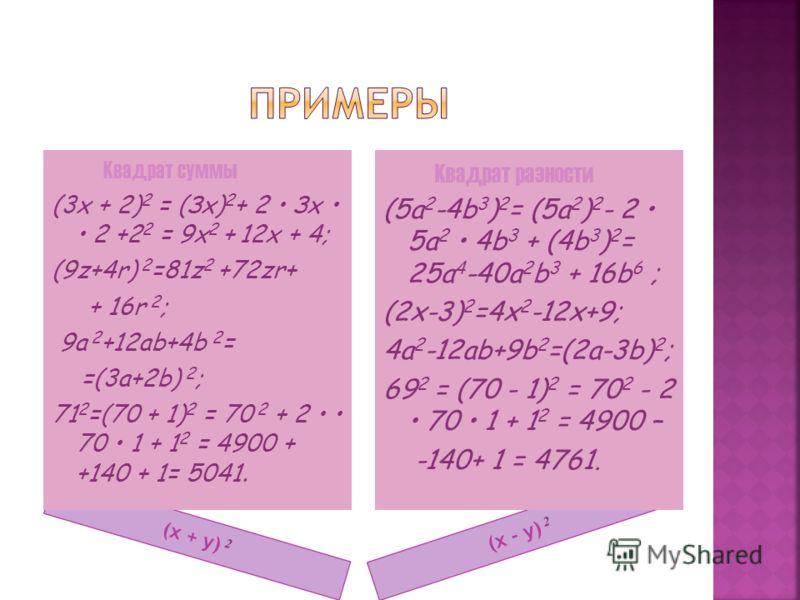 (x + y) 2 (x - y) 2 Квадрат суммы (3x + 2) 2 = (Зх) 2 + 2 Зх 2 +2 2 = 9x 2 + 12x + 4; (9z+4r) 2 =81z 2 +72zr+ + 16r 2 ; 9a 2 +12ab+4b 2 = =(3a+2b) 2 ; 71 2 =(70 + 1) 2 = 70 2 + 2 70 1 + 1 2 = 4900 + +140 + 1= 5041. Квадрат разности (5а 2 -4b 3 ) 2 =
