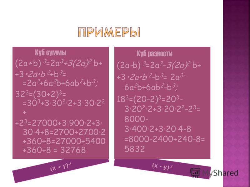 (x + y) 3 (x - y) 3 Куб суммы (2a+ b) 3 =2a 3 +3(2a) 2 b+ +32ab 2 +b 3 = =2a 3 +6a 2 b+6ab 2 +b 3 ; 32 3 =(30+2) 3 = =30 3 +3·30 2 ·2+3·30·2 2 + +2 3 =27000+3·900·2+3· 30·4+8=2700+2700·2 +360+8=27000+5400 +360+8 = 32768 Куб разности (2a-b) 3 =2a 3 -3
