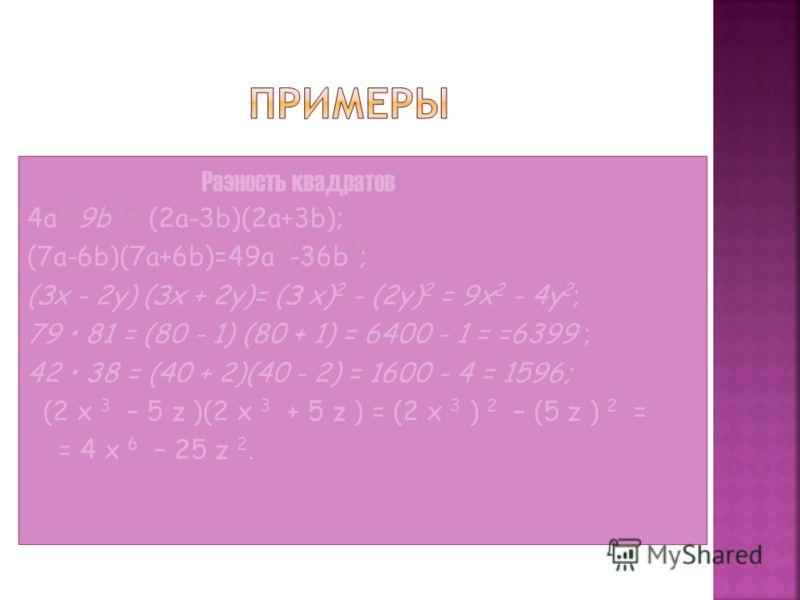 Разность квадратов 4a 2 -9b 2 = (2a-3b)(2a+3b); (7a-6b)(7a+6b)=49a 2 -36b 2 ; (Зх - 2у) (Зх + 2у)= (З x) 2 - (2у) 2 = 9x 2 - 4y 2 ; 79 81 = (80 - 1) (80 + 1) = 6400 - 1 = =6399 ; 42 38 = (40 + 2)(40 - 2) = 1600 - 4 = 1596; (2 x 3 – 5 z )(2 x 3 + 5 z