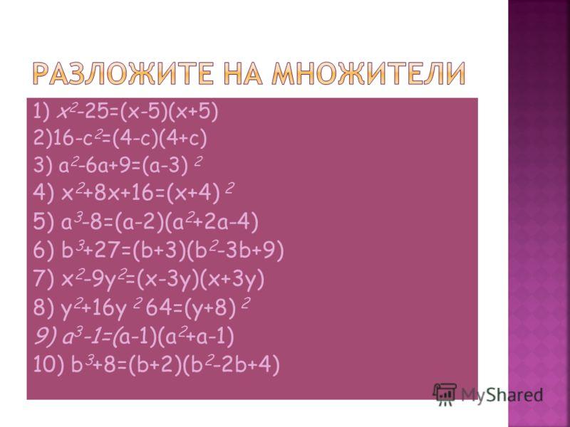 1) x 2 -25=(x-5)(x+5) 2)16-c 2 =(4-c)(4+c) 3) a 2 -6a+9=(a-3) 2 4) x 2 +8x+16=(x+4) 2 5) a 3 -8=(a-2)(a 2 +2a-4) 6) b 3 +27=(b+3)(b 2 -3b+9) 7) x 2 -9y 2 =(x-3y)(x+3y) 8) y 2 +16y 2 64=(y+8) 2 9) a 3 -1=(a-1)(a 2 +a-1) 10) b 3 +8=(b+2)(b 2 -2b+4)