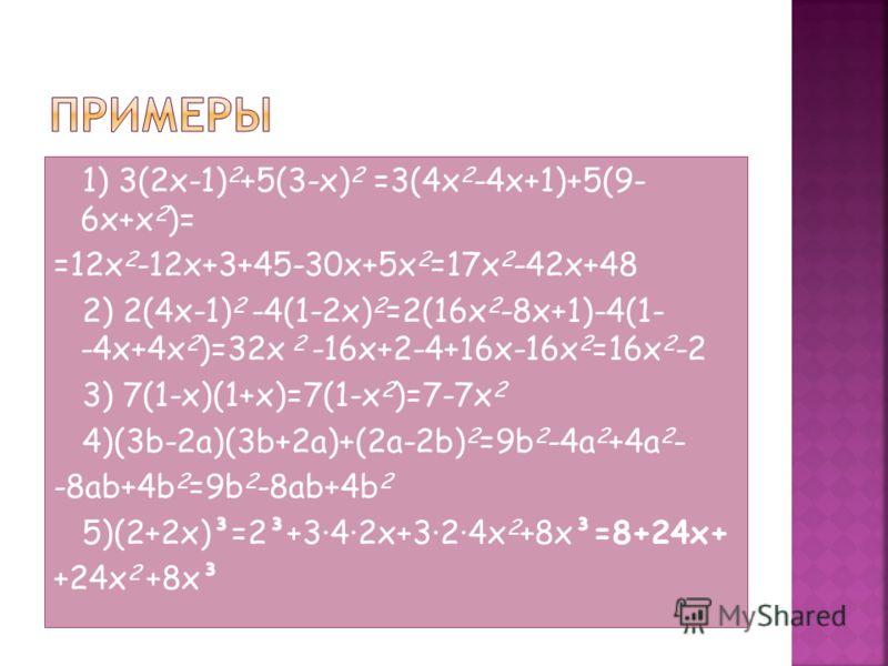 1) 3(2x-1) 2 +5(3-x) 2 =3(4x 2 -4x+1)+5(9- 6x+x 2 )= =12x 2 -12x+3+45-30x+5x 2 =17x 2 -42x+48 2) 2(4x-1) 2 -4(1-2x) 2 =2(16x 2 -8x+1)-4(1- -4x+4x 2 )=32x 2 -16x+2-4+16x-16x 2 =16x 2 -2 3) 7(1-x)(1+x)=7(1-x 2 )=7-7x 2 4)(3b-2a)(3b+2a)+(2a-2b) 2 =9b 2