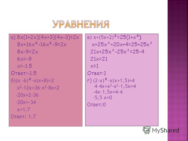 a) 8x(1+2x)(4x+3)(4x-3)=2x 8x+16x²-16x²-9=2x 8x-9=2x 6x=-9 x=-1.5 Ответ:-1.5 б)(x -6) ² -x(x+8)=2 x 2 -12x+36-x 2 -8x=2 -20x=2-36 -20x=-34 x=1.7 Ответ: 1.7 в) x+(5x+2) ²=25(1+x²) x+25x²+20x+4=25+25x² 21x+25x²-25x²=25-4 21x=21 x=1 Ответ:1 г) (2-x) ² -