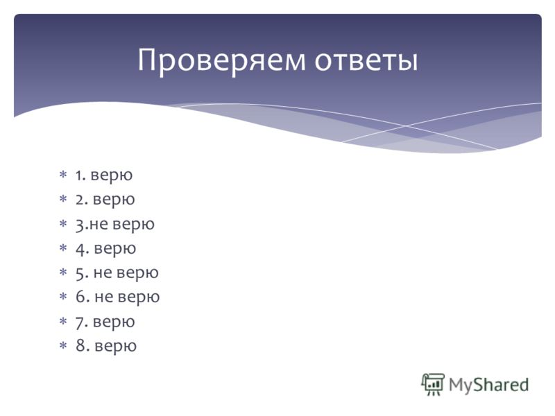 1. верю 2. верю 3.не верю 4. верю 5. не верю 6. не верю 7. верю 8. верю Проверяем ответы