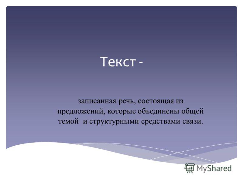 Текст - записанная речь, состоящая из предложений, которые объединены общей темой и структурными средствами связи.