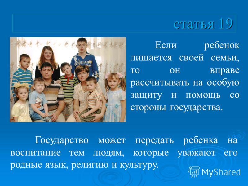 статья 19 Если ребенок лишается своей семьи, то он вправе рассчитывать на особую защиту и помощь со стороны государства. Государство может передать ребенка на воспитание тем людям, которые уважают его родные язык, религию и культуру.