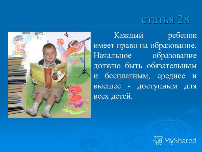 статья 28 Каждый ребенок имеет право на образование. Начальное образование должно быть обязательным и бесплатным, среднее и высшее - доступным для всех детей.