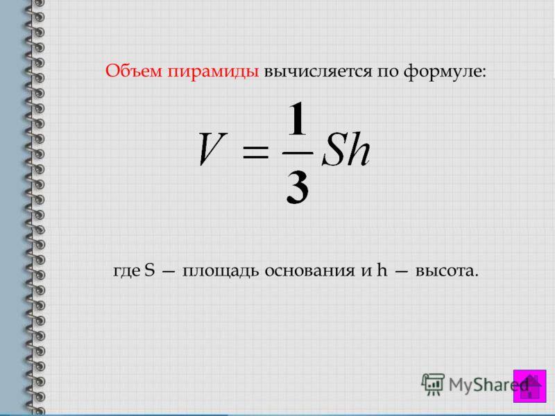Объем пирамиды вычисляется по формуле: где S площадь основания и h высота.