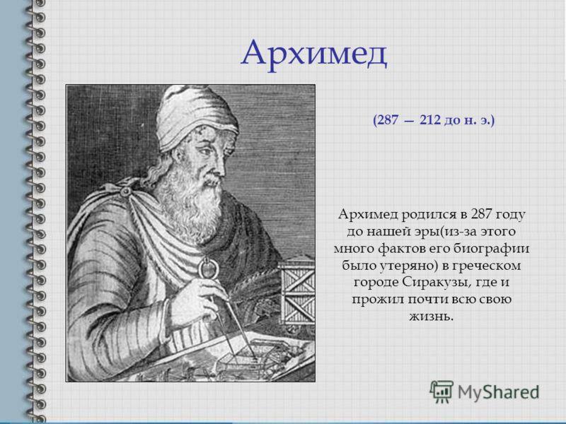 Архимед Архимед родился в 287 году до нашей эры(из-за этого много фактов его биографии было утеряно) в греческом городе Сиракузы, где и прожил почти всю свою жизнь. (287 212 до н. э.)