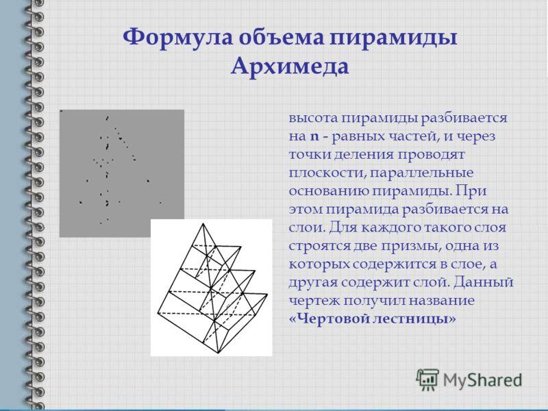 Формула объема пирамиды Архимеда высота пирамиды разбивается на n - равных частей, и через точки деления проводят плоскости, параллельные основанию пирамиды. При этом пирамида разбивается на слои. Для каждого такого слоя строятся две призмы, одна из