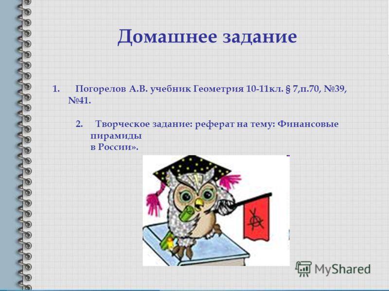 Домашнее задание 1. Погорелов А.В. учебник Геометрия 10-11кл. § 7,п.70, 39, 41. 2. Творческое задание: реферат на тему: Финансовые пирамиды в России».