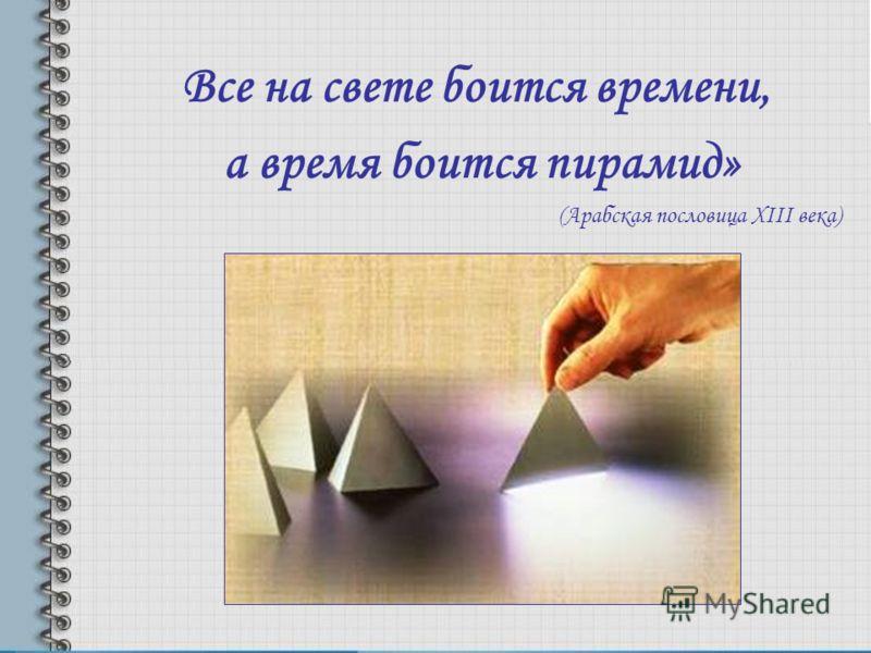 Все на свете боится времени, а время боится пирамид» (Арабская пословица XIII века)