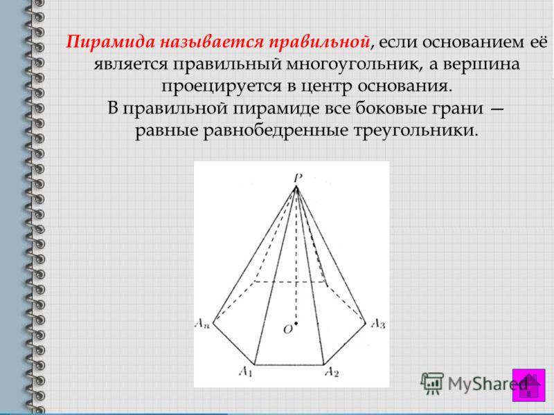 Пирамида называется правильной, если основанием её является правильный многоугольник, а вершина проецируется в центр основания. В правильной пирамиде все боковые грани равные равнобедренные треугольники.