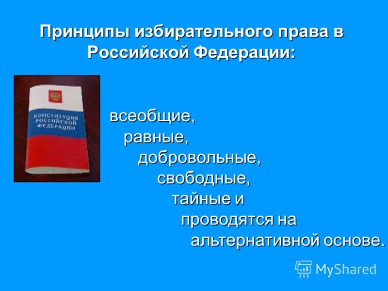 Принципы избирательного права в Российской Федерации: всеобщие, равные, равные, добровольные, добровольные, свободные, свободные, тайные и тайные и проводятся на проводятся на альтернативной основе. альтернативной основе.