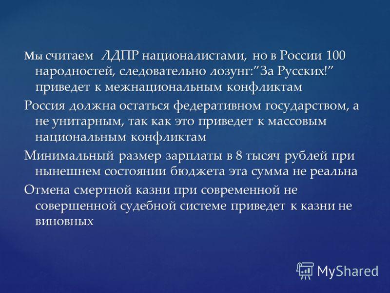 Мы считаем ЛДПР националистами, но в России 100 народностей, следовательно лозунг:За Русских! приведет к межнациональным конфликтам Россия должна остаться федеративном государством, а не унитарным, так как это приведет к массовым национальным конфлик