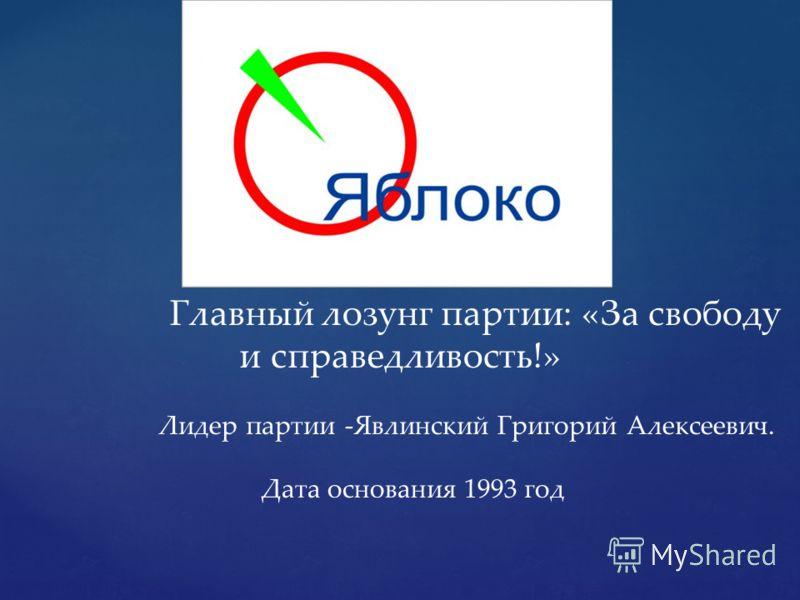 Главный лозунг партии: «За свободу и справедливость!» Лидер партии -Явлинский Григорий Алексеевич. Дата основания 1993 год
