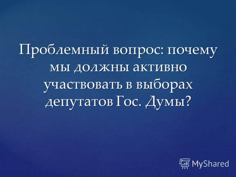 Проблемный вопрос: почему мы должны активно участвовать в выборах депутатов Гос. Думы?