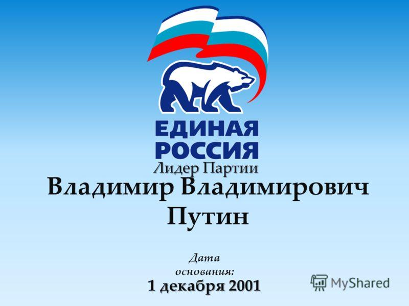 Лидер Партии 1 декабря 2001 Владимир Владимирович Путин Дата основания: