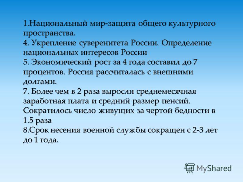 1.Национальный мир-защита общего культурного пространства. 4. Укрепление суверенитета России. Определение национальных интересов России 5. Экономический рост за 4 года составил до 7 процентов. Россия рассчиталась с внешними долгами. 7. Более чем в 2