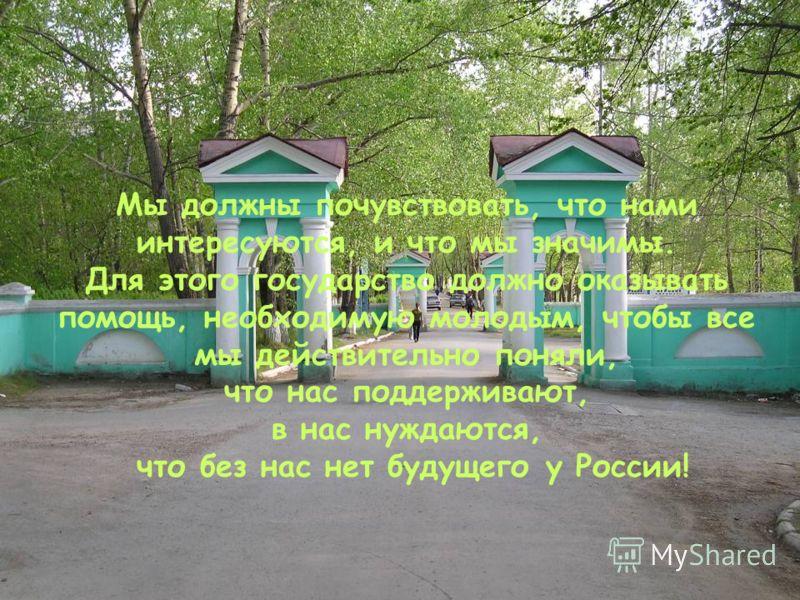 Мы должны почувствовать, что нами интересуются, и что мы значимы. Для этого государство должно оказывать помощь, необходимую молодым, чтобы все мы действительно поняли, что нас поддерживают, в нас нуждаются, что без нас нет будущего у России!