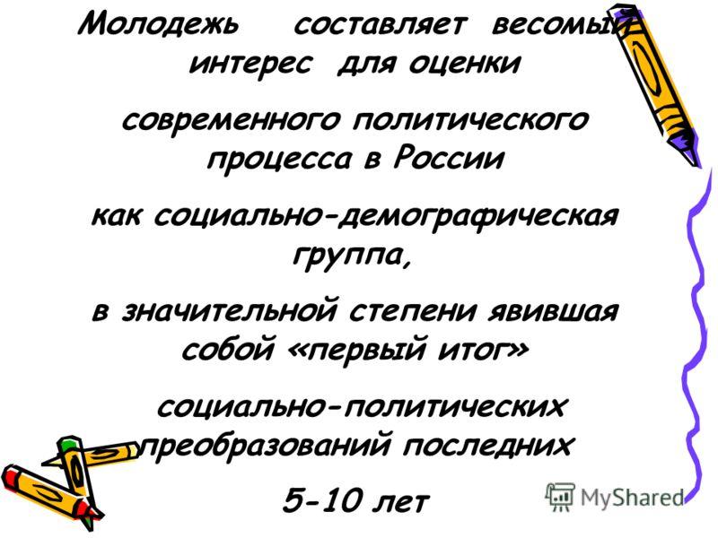 Молодежь составляет весомый интерес для оценки современного политического процесса в России как социально-демографическая группа, в значительной степени явившая собой «первый итог» социально-политических преобразований последних 5-10 лет