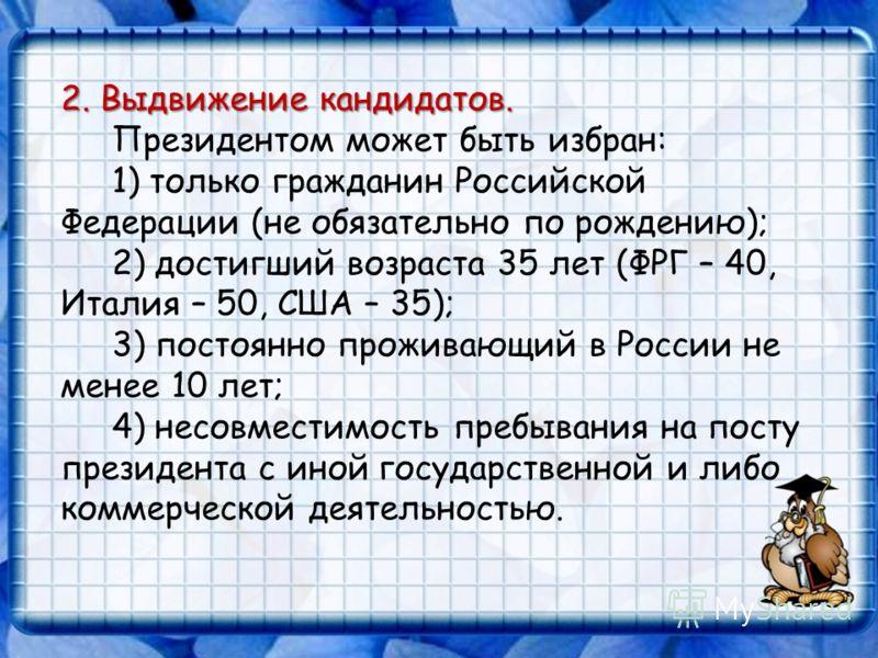 2. Выдвижение кандидатов. Президентом может быть избран: 1) только гражданин Российской Федерации (не обязательно по рождению); 2) достигший возраста 35 лет (ФРГ – 40, Италия – 50, США – 35); 3) постоянно проживающий в России не менее 10 лет; 4) несо