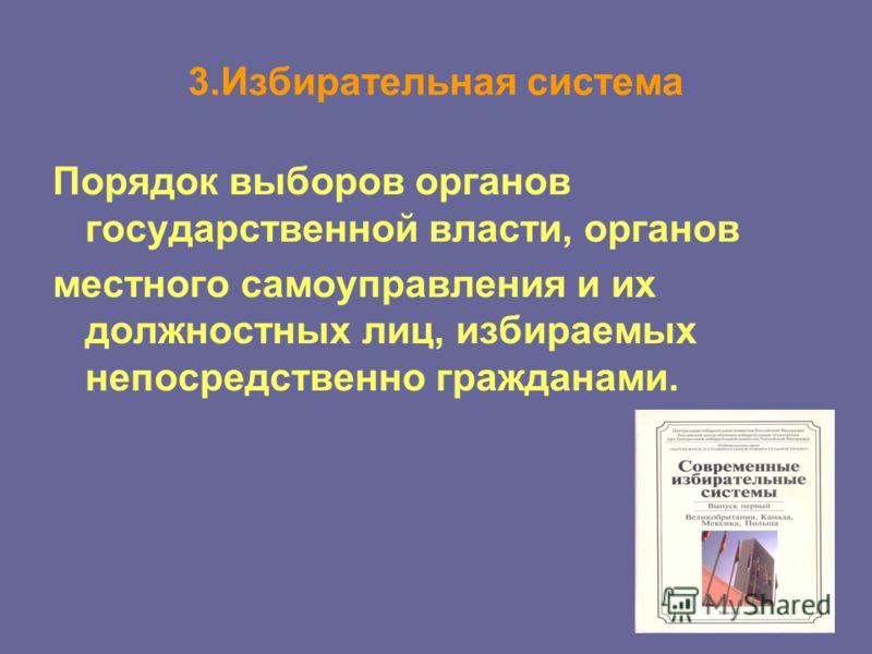 3.Избирательная система Порядок выборов органов государственной власти, органов местного самоуправления и их должностных лиц, избираемых непосредственно гражданами.