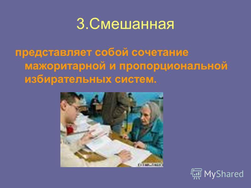 3.Смешанная представляет собой сочетание мажоритарной и пропорциональной избирательных систем.