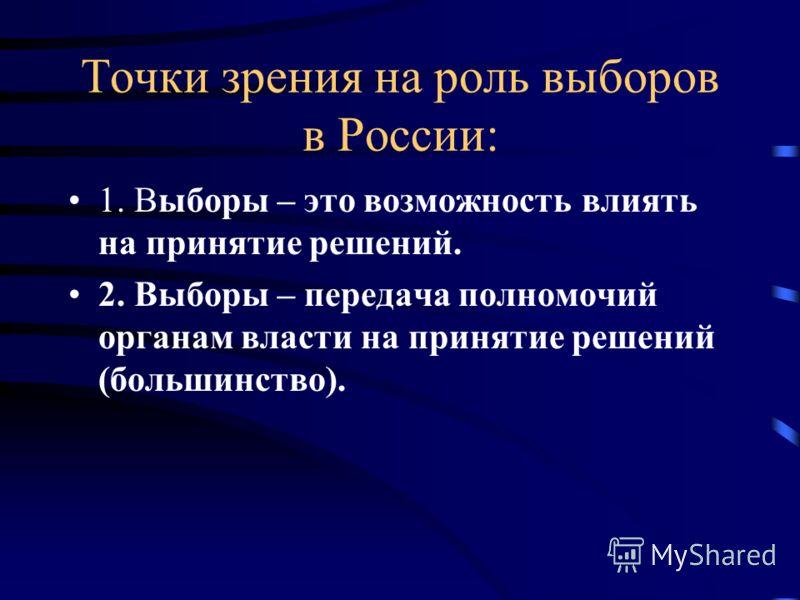 Точки зрения на роль выборов в России: 1. Выборы – это возможность влиять на принятие решений. 2. Выборы – передача полномочий органам власти на принятие решений (большинство).