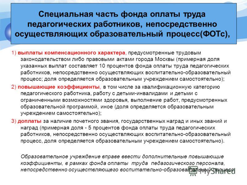 1) выплаты компенсационного характера, предусмотренные трудовым законодательством либо правовыми актами города Москвы (примерная доля указанных выплат составляет 10 процентов фонда оплаты труда педагогических работников, непосредственно осуществляющи