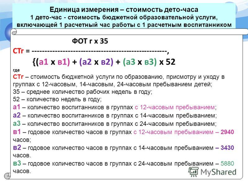 Единица измерения – стоимость дето-часа 1 дето-час - стоимость бюджетной образовательной услуги, включающей 1 расчетный час работы с 1 расчетным воспитанником 6 ФОТ г х 35 СТг = -----------------------------------------------------, {(а1 x в1) + (а2