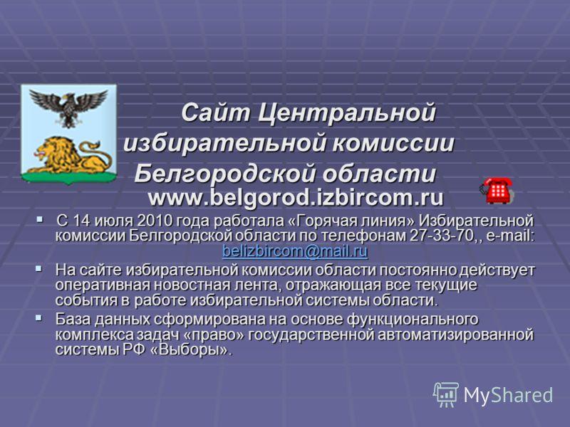 Сайт Центральной Сайт Центральной избирательной комиссии избирательной комиссии Белгородской области www.belgorod.izbircom.ru С 14 июля 2010 года работала «Горячая линия» Избирательной комиссии Белгородской области по телефонам 27-33-70,, e-mail: bel