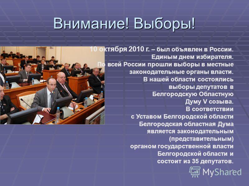 Внимание! Выборы! 10 октября 2010 г. – был объявлен в России. Единым днем избирателя. По всей России прошли выборы в местные законодательные органы власти. В нашей области состоялись выборы депутатов в Белгородскую Областную Думу V созыва. В соответс