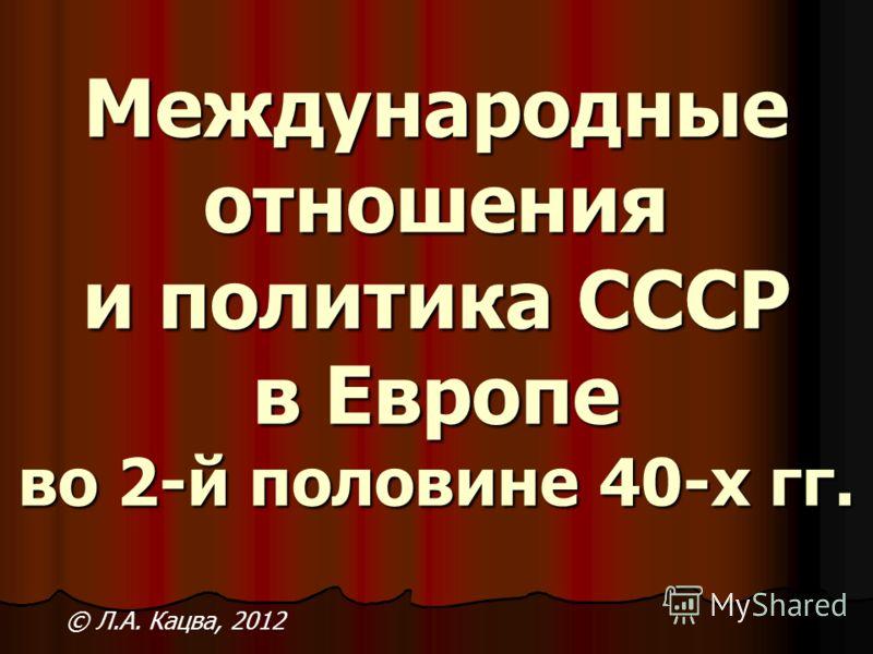 Международные отношения и политика СССР в Европе во 2-й половине 40-х гг. © Л.А. Кацва, 2012