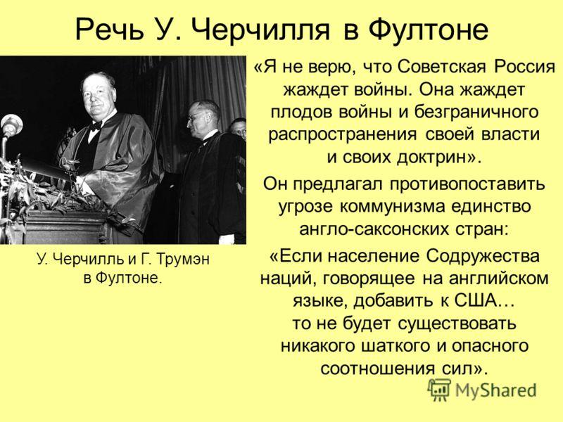 Речь У. Черчилля в Фултоне «Я не верю, что Советская Россия жаждет войны. Она жаждет плодов войны и безграничного распространения своей власти и своих доктрин». Он предлагал противопоставить угрозе коммунизма единство англо-саксонских стран: «Если на