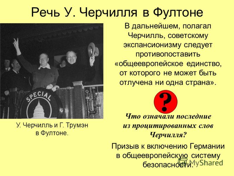 Речь У. Черчилля в Фултоне В дальнейшем, полагал Черчилль, советскому экспансионизму следует противопоставить «общеевропейское единство, от которого не может быть отлучена ни одна страна». Что означали последние из процитированных слов Черчилля? Приз