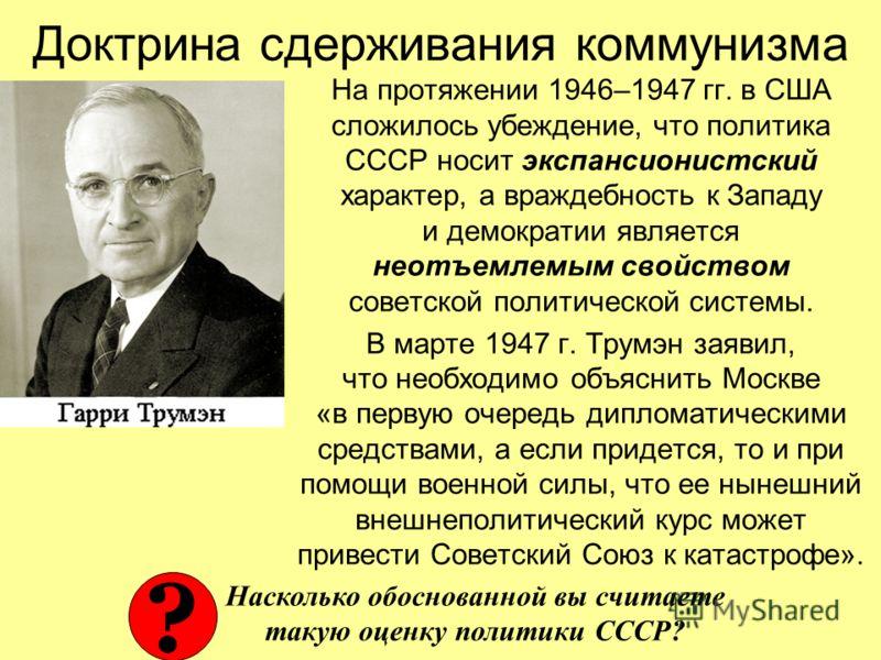 Доктрина сдерживания коммунизма На протяжении 1946–1947 гг. в США сложилось убеждение, что политика СССР носит экспансионистский характер, а враждебность к Западу и демократии является неотъемлемым свойством советской политической системы. В марте 19