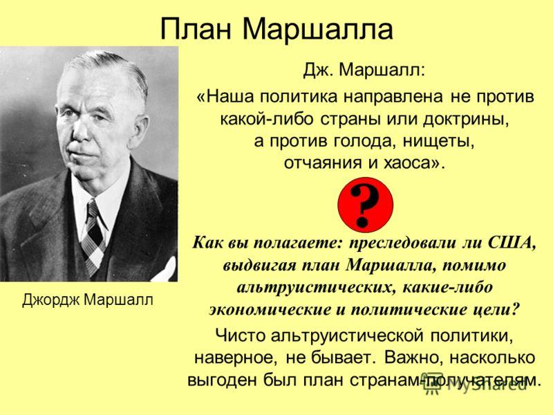 План Маршалла Дж. Маршалл: «Наша политика направлена не против какой-либо страны или доктрины, а против голода, нищеты, отчаяния и хаоса». Как вы полагаете: преследовали ли США, выдвигая план Маршалла, помимо альтруистических, какие-либо экономически