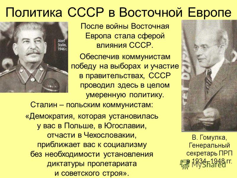 Политика СССР в Восточной Европе После войны Восточная Европа стала сферой влияния СССР. Обеспечив коммунистам победу на выборах и участие в правительствах, СССР проводил здесь в целом умеренную политику. В. Гомулка, Генеральный секретарь ПРП в 1934–